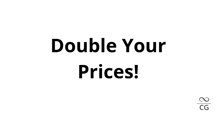 Double Your Prices?!??!?